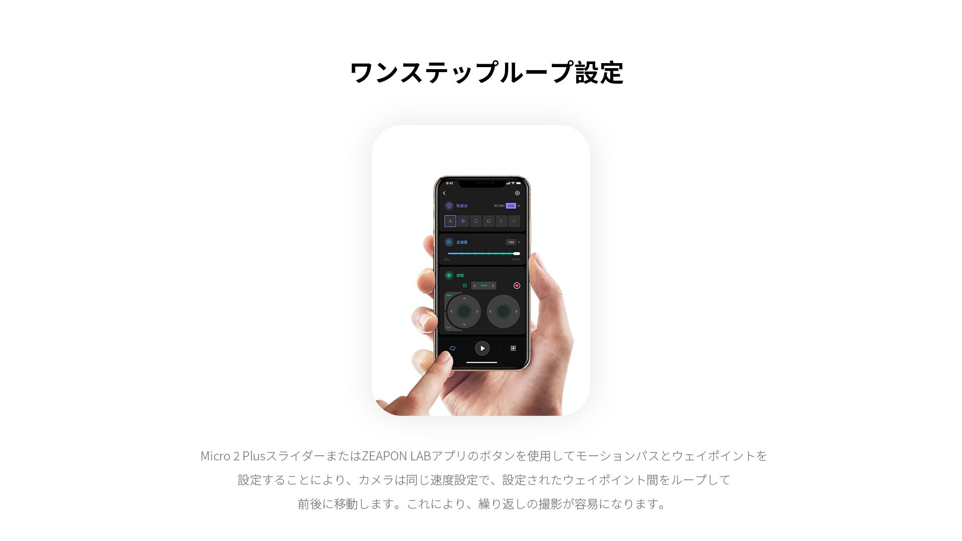 ワンステップループ設定 Micro 2 PlusスライダーまたはZEAPON LABアプリのボタンを使用してモーションパスとウェイポイントを設定することにより、カメラは同じ速度設定で、設定されたウェイポイント間をループして 前後に移動します。これにより、繰り返しの撮影が容易になります。